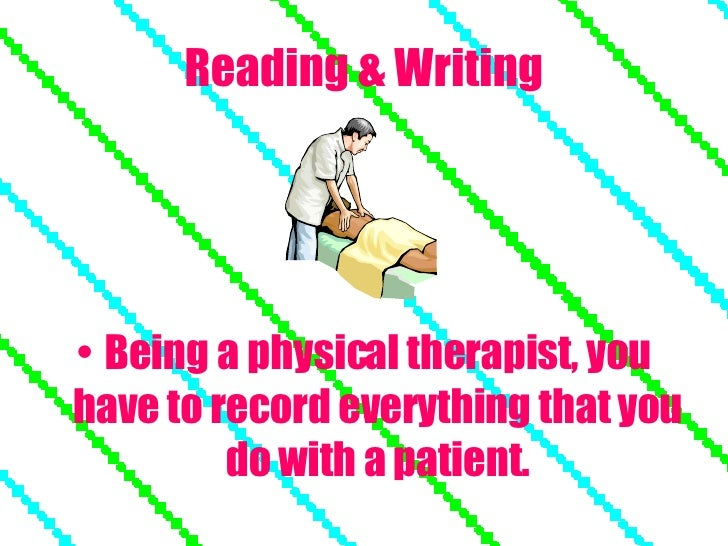 Reading & Writing <ul><li>Being a physical therapist, you have to record everything that you do with a patient. </li></ul>