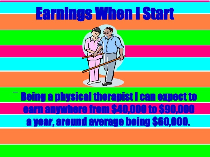 Earnings When I Start <ul><li>Being a physical therapist I can expect to earn anywhere from $40,000 to $90,000 a year, aro...
