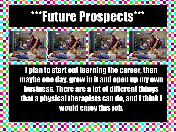 ***Future Prospects*** <ul><li>I plan to start out learning the career, then maybe one day, grow in it and open up my own ...