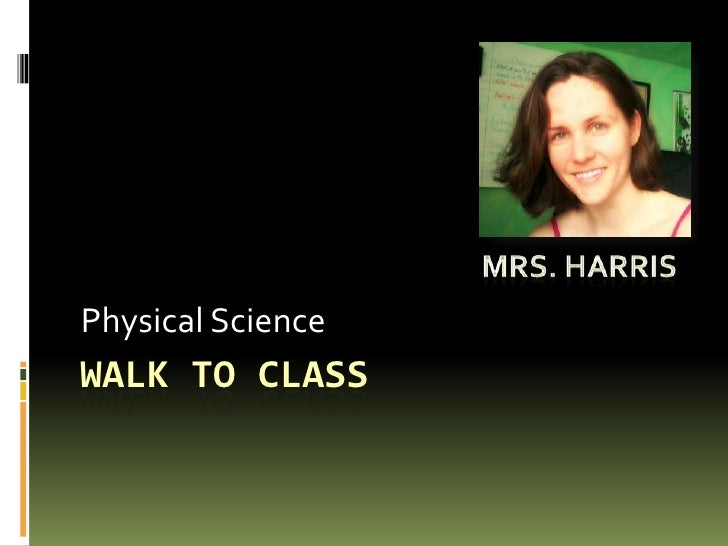 Walk to class<br />Physical Science<br />Mrs. Harris<br />