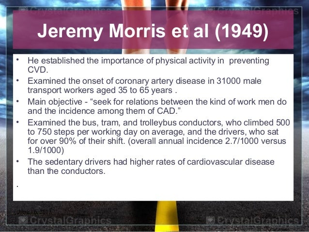June 16, 2013 3• He established the importance of physical activity in preventingCVD.• Examined the onset of coronary arte...
