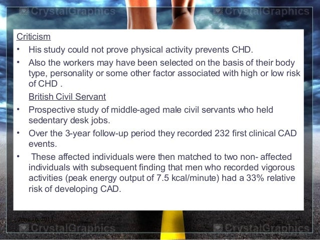 June 16, 2013 4Criticism• His study could not prove physical activity prevents CHD.• Also the workers may have been select...