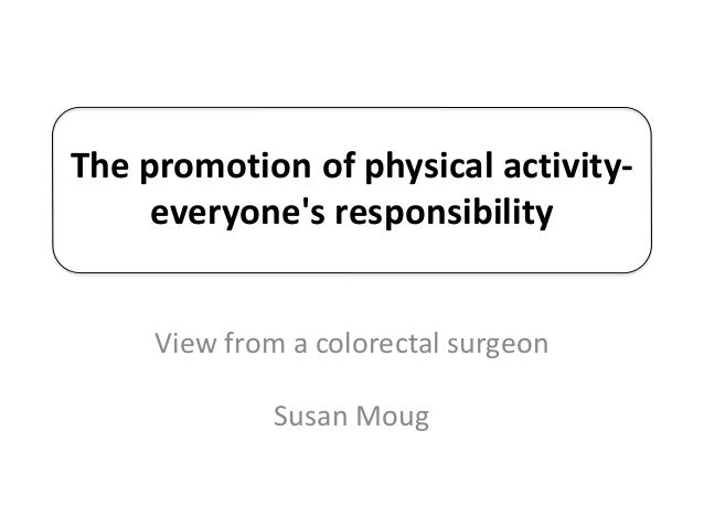 The promotion of physical activity- everyone's responsibility View from a colorectal surgeon Susan Moug