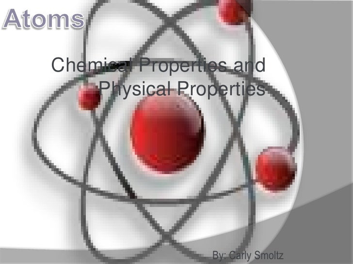 Chemical Properties and     Physical Properties                      By: Carly Smoltz