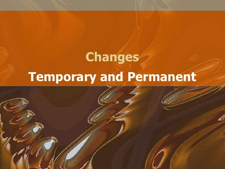 Changes<br />Temporary and Permanent<br />