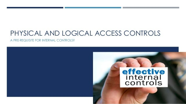 PHYSICAL AND LOGICAL ACCESS CONTROLS A PRE-REQUISITE FOR INTERNAL CONTROLS?