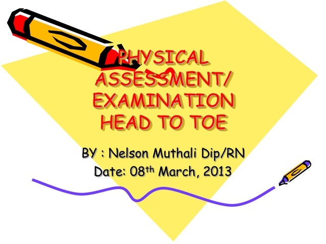 PHYSICAL ASSESSMENT/ EXAMINATION  HEAD TO TOEBY : Nelson Muthali Dip/RN  Date: 08th March, 2013
