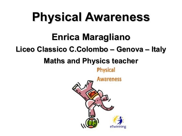 Physical Awareness         Enrica MaraglianoLiceo Classico C.Colombo – Genova – Italy       Maths and Physics teacher