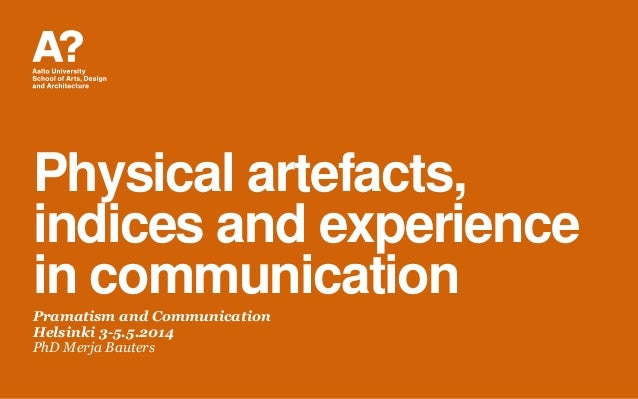 Physical artefacts, indices and experience in communication Pramatism and Communication Helsinki 3-5.5.2014 PhD Merja Baut...