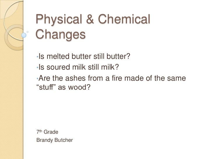 Physical & ChemicalChanges•Is melted butter still butter?•Is soured milk still milk?•Are the ashes from a fire made of the...