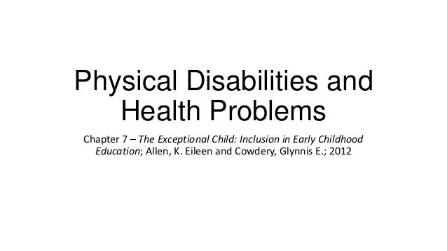 Physical Disabilities and Health Problems Chapter 7 – The Exceptional Child: Inclusion in Early Childhood Education; Allen...