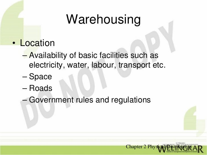Warehousing• Location  – Availability of basic facilities such as    electricity, water, labour, transport etc.  – Space  ...