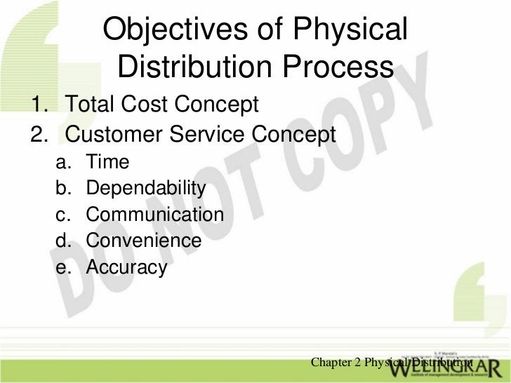 Objectives of Physical         Distribution Process1. Total Cost Concept2. Customer Service Concept  a.   Time  b.   Depen...