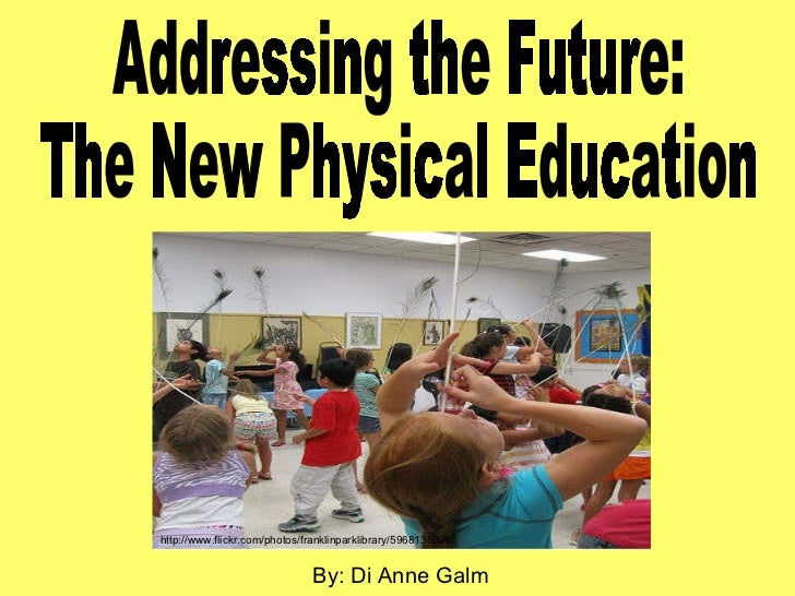 Addressing the Future: The New Physical Education By: Di Anne Galm http://www.flickr.com/photos/franklinparklibrary/596813...