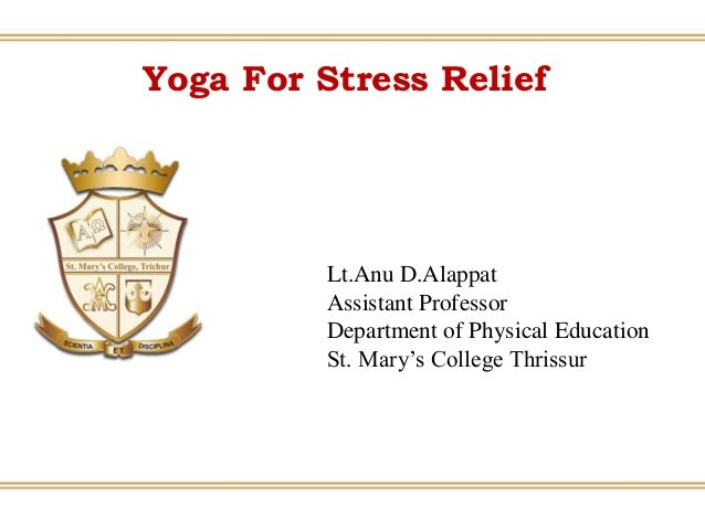 Yoga For Stress Relief Lt.Anu D.Alappat Assistant Professor Department of Physical Education St. Mary's College Thrissur