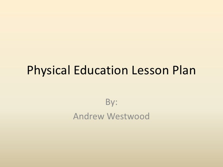 Physical Education Lesson Plan<br />By:<br />Andrew Westwood<br />
