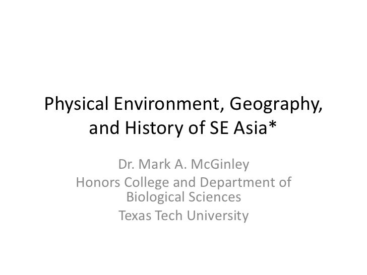 Physical Environment, Geography,     and History of SE Asia*         Dr. Mark A. McGinley   Honors College and Department ...