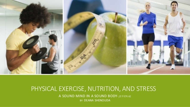 PHYSICAL EXERCISE, NUTRITION, AND STRESS  A SOUND MIND IN A SOUND BODY-JUVENAL  BY DEANA SHENOUDA