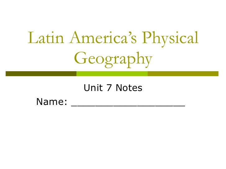 Latin America's Physical Geography Unit 7 Notes Name: ___________________
