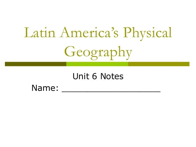 Latin America's Physical      Geography         Unit 6 Notes Name: ___________________