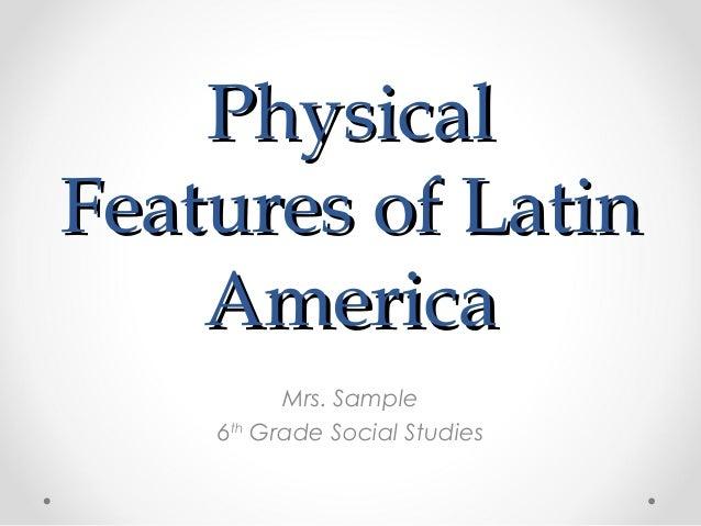 PhysicalFeatures of Latin    America          Mrs. Sample    6th Grade Social Studies