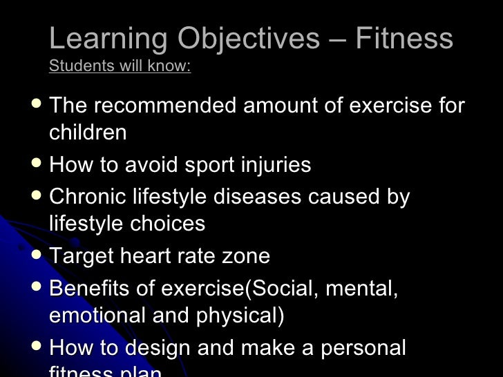 Learning Objectives – Fitness    Students will know: The recommended amount of exercise for  children How to avoid sport...