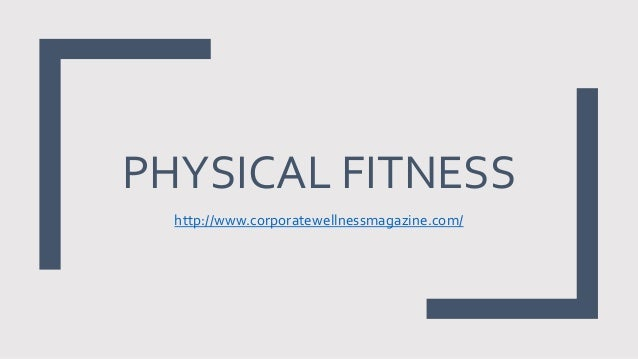 PHYSICAL FITNESS http://www.corporatewellnessmagazine.com/