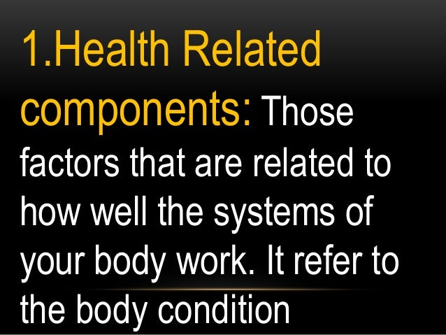1.Health Related components: Those factors that are related to how well the systems of your body work. It refer to the bod...