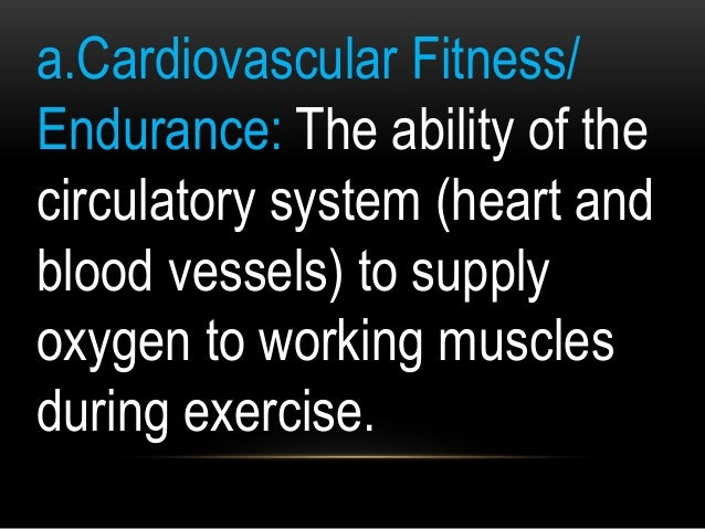a.Cardiovascular Fitness/ Endurance: The ability of the circulatory system (heart and blood vessels) to supply oxygen to w...