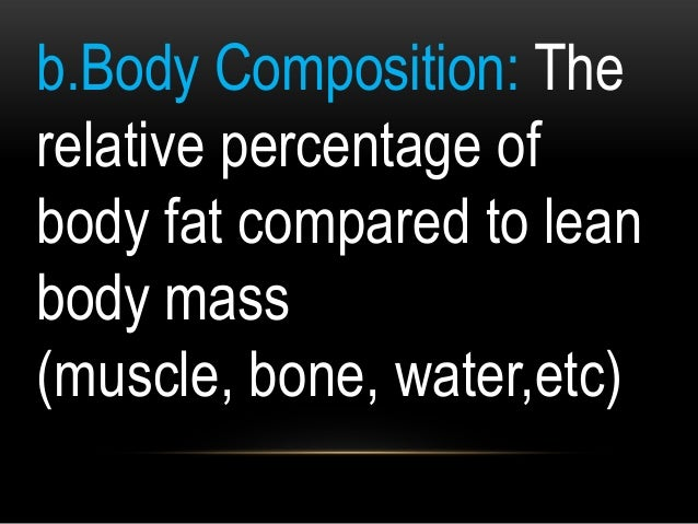b.Body Composition: The relative percentage of body fat compared to lean body mass (muscle, bone, water,etc)