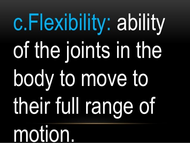 c.Flexibility: ability of the joints in the body to move to their full range of motion.