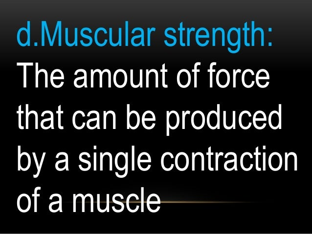 d.Muscular strength: The amount of force that can be produced by a single contraction of a muscle