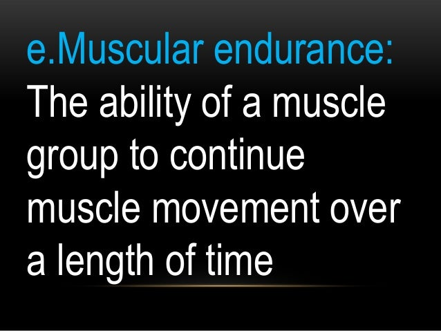 e.Muscular endurance: The ability of a muscle group to continue muscle movement over a length of time