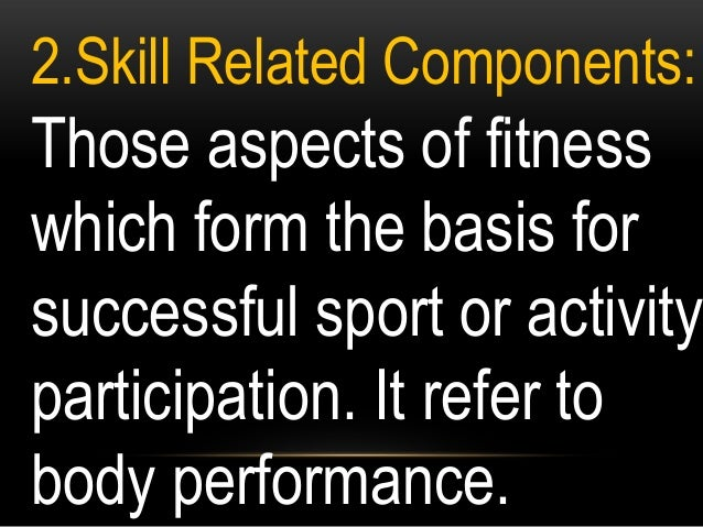 2.Skill Related Components: Those aspects of fitness which form the basis for successful sport or activity participation. ...