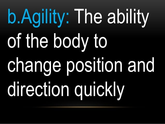 b.Agility: The ability of the body to change position and direction quickly