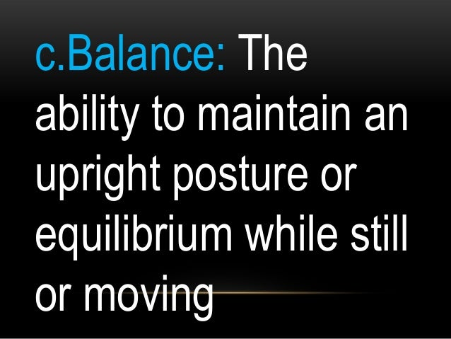 c.Balance: The ability to maintain an upright posture or equilibrium while still or moving