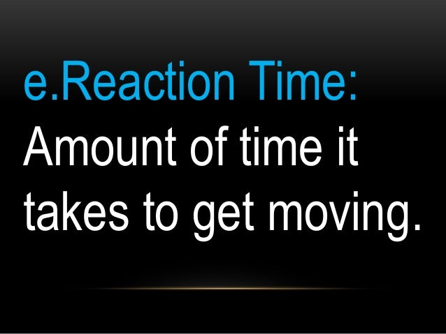e.Reaction Time: Amount of time it takes to get moving.