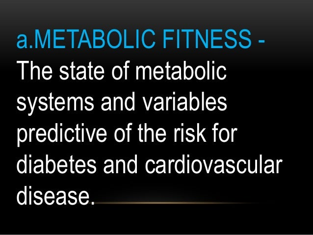 a.METABOLIC FITNESS - The state of metabolic systems and variables predictive of the risk for diabetes and cardiovascular ...