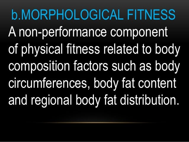 b.MORPHOLOGICAL FITNESS A non-performance component of physical fitness related to body composition factors such as body c...