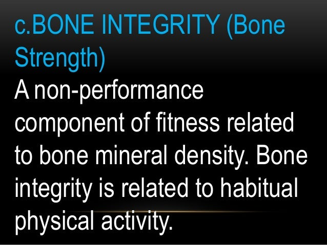 c.BONE INTEGRITY (Bone Strength) A non-performance component of fitness related to bone mineral density. Bone integrity is...