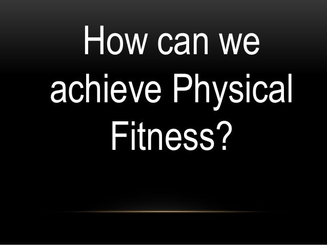 How can we achieve Physical Fitness?