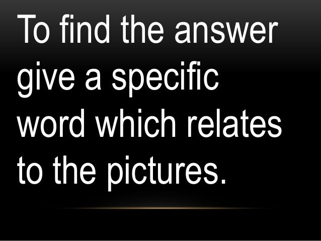 To find the answer give a specific word which relates to the pictures.