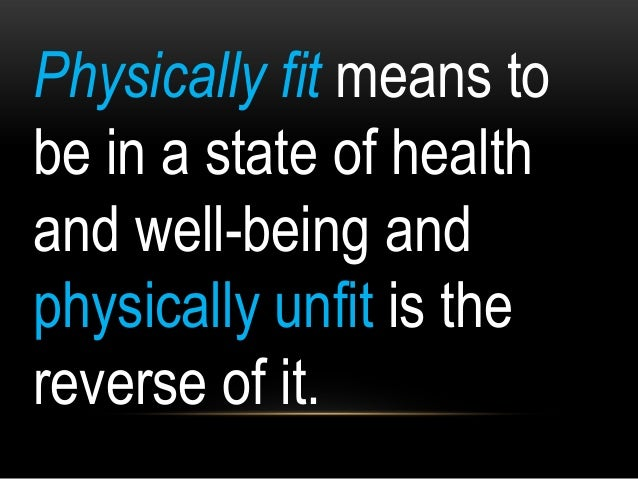 Physically fit means to be in a state of health and well-being and physically unfit is the reverse of it.