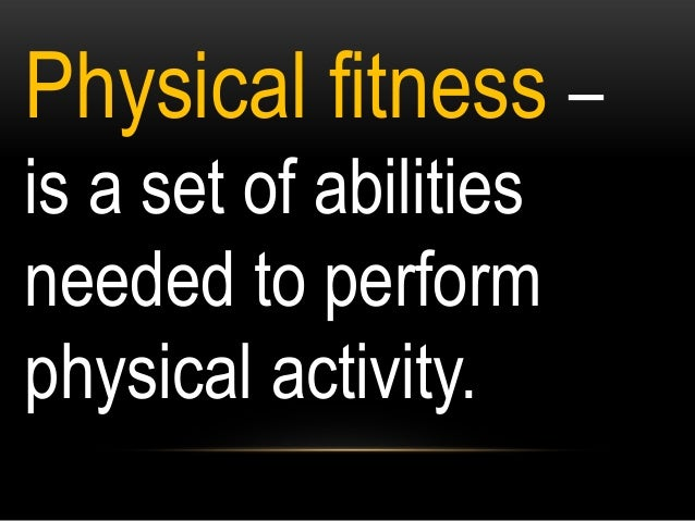 Physical fitness – is a set of abilities needed to perform physical activity.