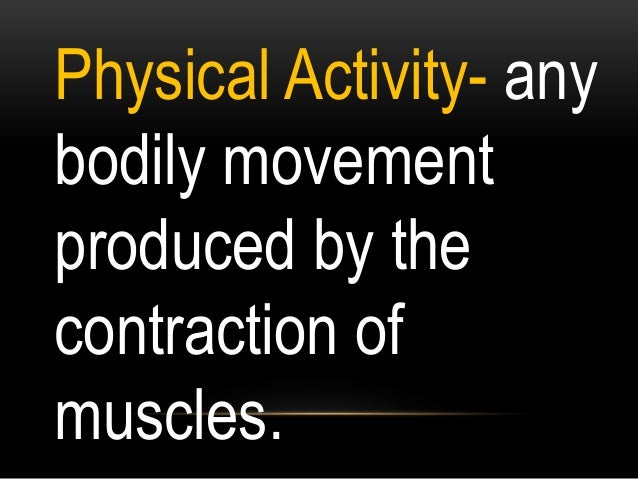 Physical Activity- any bodily movement produced by the contraction of muscles.
