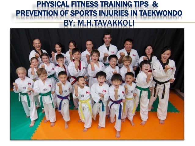 PHYSICAL FITNESS TRAINING TIPS & PREVENTION OF SPORTS INJURIES IN TAEKWONDO BY: M.H.TAVAKKOLI