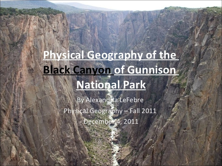 Physical Geography of the  Black Canyon  of Gunnison  National Park By Alexandria LeFebre  Physical Geography – Fall 2011 ...