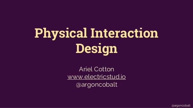 Physical Interaction  Design  @argoncobalt  Ariel Cotton  www.electricstud.io  @argoncobalt