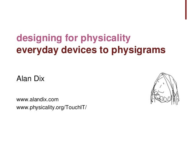 designing for physicality everyday devices to physigrams Alan Dix www.alandix.com www.physicality.org/TouchIT/