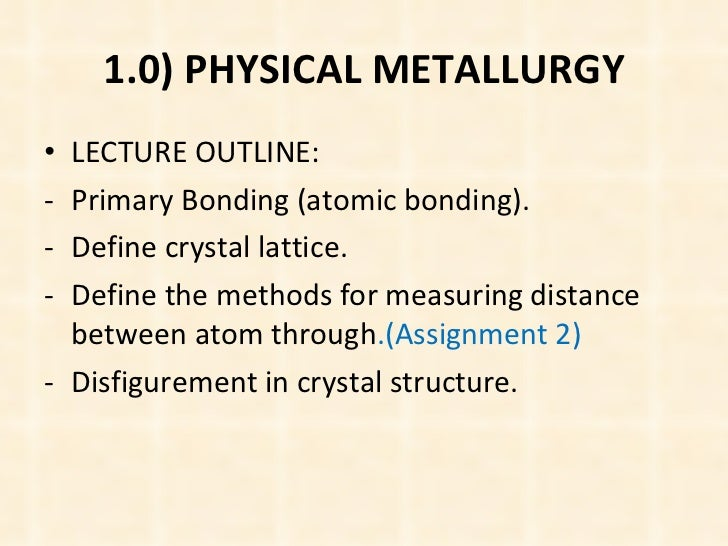 1.0) PHYSICAL METALLURGY <ul><li>LECTURE OUTLINE: </li></ul><ul><li>Primary Bonding (atomic bonding). </li></ul><ul><li>De...